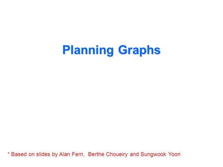 Planning Graphs * Based on slides by Alan Fern, Berthe Choueiry and Sungwook Yoon.