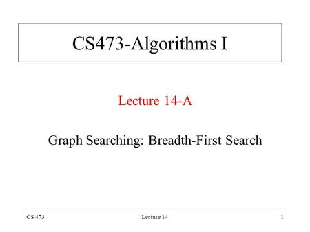 CS 473Lecture 141 CS473-Algorithms I Lecture 14-A Graph Searching: Breadth-First Search.
