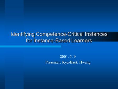 Identifying Competence-Critical Instances for Instance-Based Learners 2001. 5. 9 Presenter: Kyu-Baek Hwang.