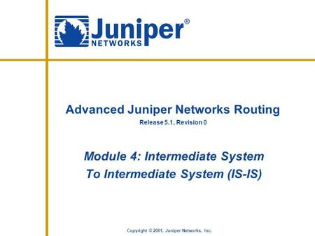 Release 5.1, Revision 0 Copyright © 2001, Juniper Networks, Inc. Advanced Juniper Networks Routing Module 4: Intermediate System To Intermediate System.