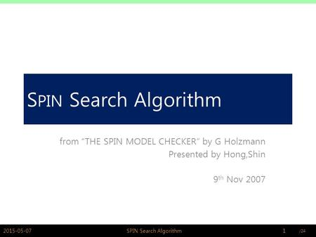 "PSWLAB S PIN Search Algorithm from ""THE SPIN MODEL CHECKER"" by G Holzmann Presented by Hong,Shin 9 th Nov 2007 2015-05-071SPIN Search Algorithm."