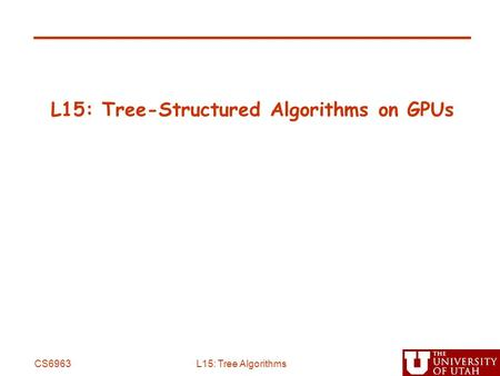 L15: Tree-Structured Algorithms on GPUs CS6963L15: Tree Algorithms.