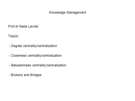 Knowledge Management Prof.dr.Nada Lavrač Topics: - Degree centrality/centralization - Closeness centrality/centralization - Betweenness centrality/centralization.