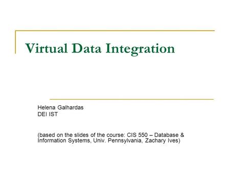 Virtual Data Integration Helena Galhardas DEI IST (based on the slides of the course: CIS 550 – Database & Information Systems, Univ. Pennsylvania, Zachary.
