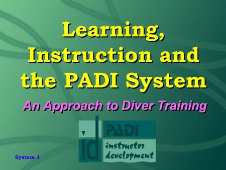 System-1 Learning, Instruction and the PADI System An Approach to Diver Training.