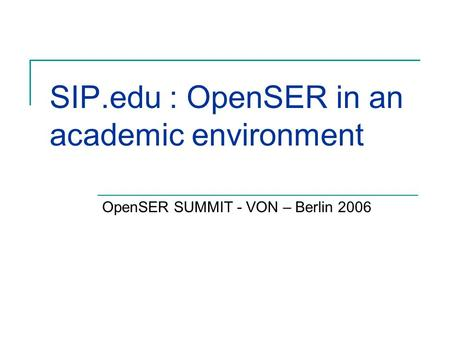 SIP.edu : OpenSER in an academic environment OpenSER SUMMIT - VON – Berlin 2006.