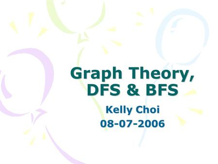 Graph Theory, DFS & BFS Kelly Choi 08-07-2006. 08-07-20062 What is a graph? A set of vertices and edges –Directed/Undirected –Weighted/Unweighted –Cyclic/Acyclic.