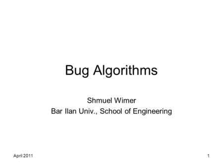 April 20111 Bug Algorithms Shmuel Wimer Bar Ilan Univ., School of Engineering.