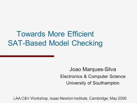Towards More Efficient SAT-Based Model Checking Joao Marques-Silva Electronics & Computer Science University of Southampton LAA C&V Workshop, Isaac Newton.