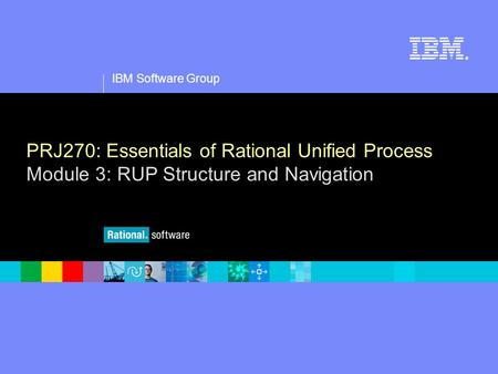 1 IBM Software Group ® PRJ270: Essentials of Rational Unified Process Module 3: RUP Structure and Navigation.