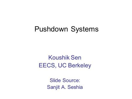 Pushdown Systems Koushik Sen EECS, UC Berkeley Slide Source: Sanjit A. Seshia.