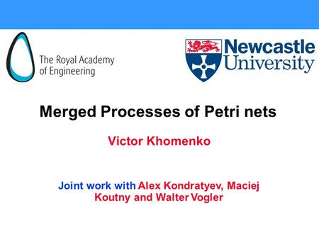 Merged Processes of Petri nets Victor Khomenko Joint work with Alex Kondratyev, Maciej Koutny and Walter Vogler.