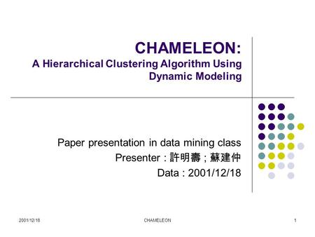 2001/12/18CHAMELEON1 CHAMELEON: A Hierarchical Clustering Algorithm Using Dynamic Modeling Paper presentation in data mining class Presenter : 許明壽 ; 蘇建仲.