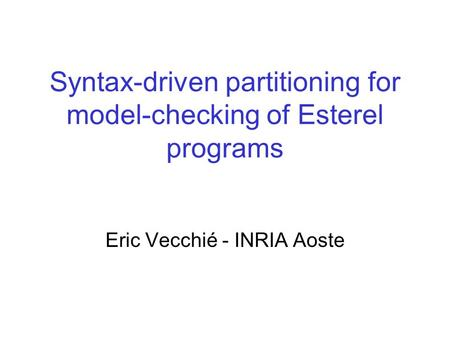 Syntax-driven partitioning for model-checking of Esterel programs Eric Vecchié - INRIA Aoste.