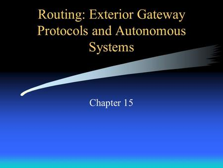 Routing: Exterior Gateway Protocols and Autonomous Systems Chapter 15.