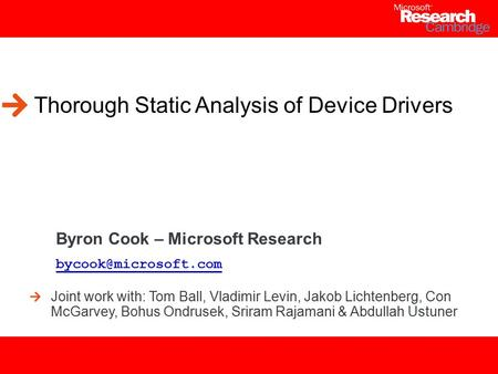 1 Thorough Static Analysis of Device Drivers Byron Cook – Microsoft Research Joint work with: Tom Ball, Vladimir Levin, Jakob Lichtenberg,