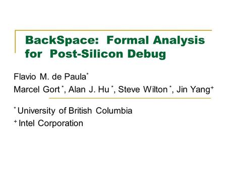 BackSpace: Formal Analysis for Post-Silicon Debug Flavio M. de Paula * Marcel Gort *, Alan J. Hu *, Steve Wilton *, Jin Yang + * University of British.