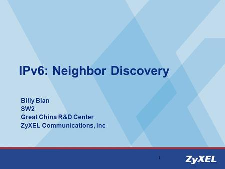 1 IPv6: Neighbor Discovery Billy Bian SW2 Great China R&D Center ZyXEL Communications, Inc.