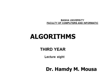 ALGORITHMS THIRD YEAR BANHA UNIVERSITY FACULTY OF COMPUTERS AND INFORMATIC Lecture eight Dr. Hamdy M. Mousa.