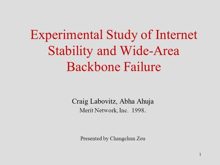 1 Experimental Study of Internet Stability and Wide-Area Backbone Failure Craig Labovitz, Abha Ahuja Merit Network, Inc. 1998. Presented by Changchun Zou.