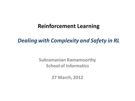Reinforcement Learning Dealing with Complexity and Safety in RL Subramanian Ramamoorthy School of Informatics 27 March, 2012.