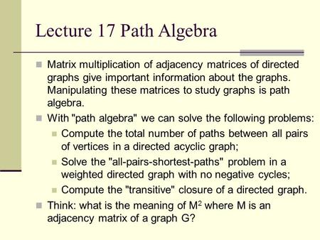 Lecture 17 Path Algebra Matrix multiplication of adjacency matrices of directed graphs give important information about the graphs. Manipulating these.