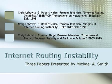 Internet Routing Instability Three Papers Presented by Michael A. Smith Craig Labovitz, G. Robert Malan, Farnam Jahanian, Internet Routing Instability.