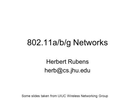 802.11a/b/g Networks Herbert Rubens Some slides taken from UIUC Wireless Networking Group.