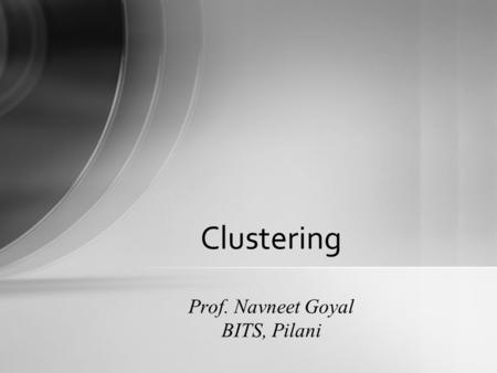 Clustering Prof. Navneet Goyal BITS, Pilani Density-based methods  Based on connectivity and density functions  Filter out noise, find clusters of.