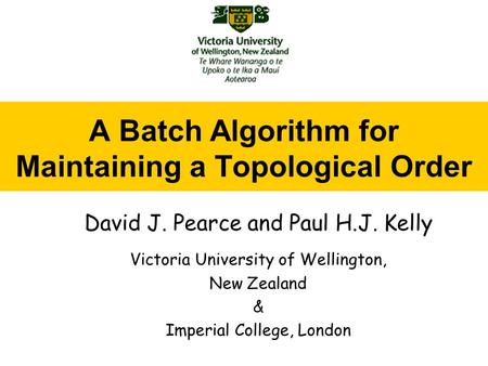 A Batch Algorithm for Maintaining a Topological Order David J. Pearce and Paul H.J. Kelly Victoria University of Wellington, New Zealand & Imperial College,