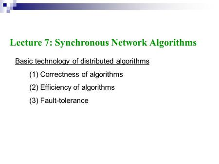 Basic technology of distributed algorithms (1) Correctness of algorithms (2) Efficiency of algorithms (3) Fault-tolerance Lecture 7: Synchronous Network.