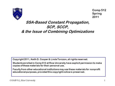 SSA-Based Constant Propagation, SCP, SCCP, & the Issue of Combining Optimizations 1COMP 512, Rice University Copyright 2011, Keith D. Cooper & Linda Torczon,
