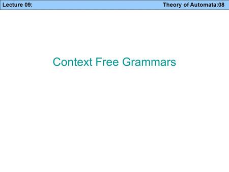 Lecture 09: Theory of Automata:08 Context Free Grammars.