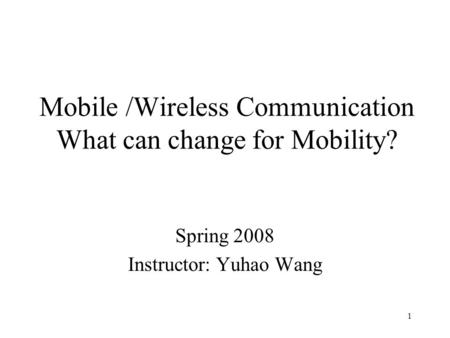 1 Mobile /Wireless Communication What can change for Mobility? Spring 2008 Instructor: Yuhao Wang.