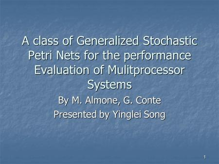 1 A class of Generalized Stochastic Petri Nets for the performance Evaluation of Mulitprocessor Systems By M. Almone, G. Conte Presented by Yinglei Song.