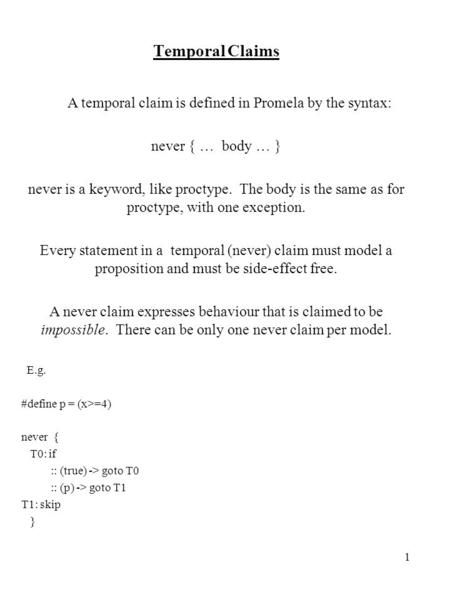 1 Temporal Claims A temporal claim is defined in Promela by the syntax: never { … body … } never is a keyword, like proctype. The body is the same as for.