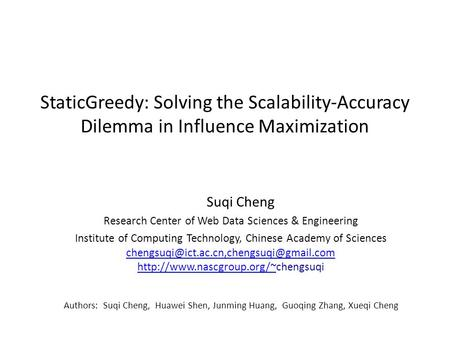 StaticGreedy: Solving the Scalability-Accuracy Dilemma in Influence Maximization Suqi Cheng Research Center of Web Data Sciences & Engineering Institute.