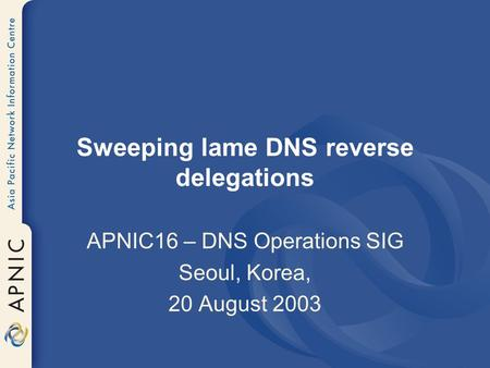 Sweeping lame DNS reverse delegations APNIC16 – DNS Operations SIG Seoul, Korea, 20 August 2003.