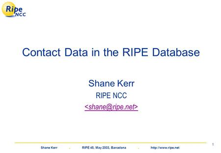 Shane Kerr. RIPE 45, May 2003, Barcelona.  1 Contact Data in the RIPE Database Shane Kerr RIPE NCC.
