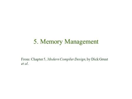 5. Memory Management From: Chapter 5, Modern Compiler Design, by Dick Grunt et al.