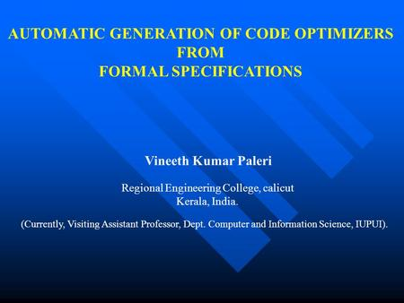 AUTOMATIC GENERATION OF CODE OPTIMIZERS FROM FORMAL SPECIFICATIONS Vineeth Kumar Paleri Regional Engineering College, calicut Kerala, India. (Currently,