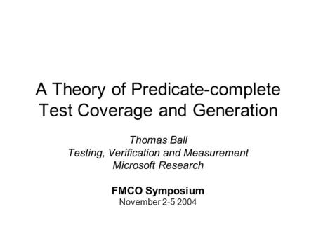 A Theory of Predicate-complete Test Coverage and Generation Thomas Ball Testing, Verification and Measurement Microsoft Research FMCO Symposium November.