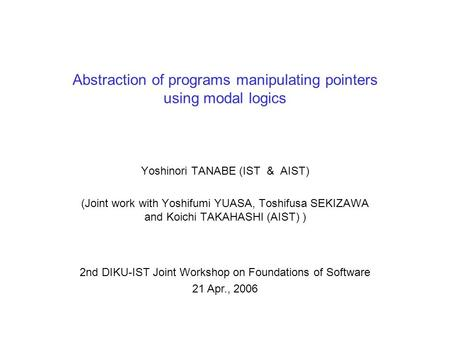 Abstraction of programs manipulating pointers using modal logics Yoshinori TANABE (IST & AIST) (Joint work with Yoshifumi YUASA, Toshifusa SEKIZAWA and.