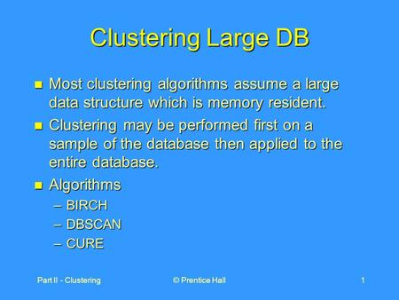 Part II - Clustering© Prentice Hall1 Clustering Large DB Most clustering algorithms assume a large data structure which is memory resident. Most clustering.