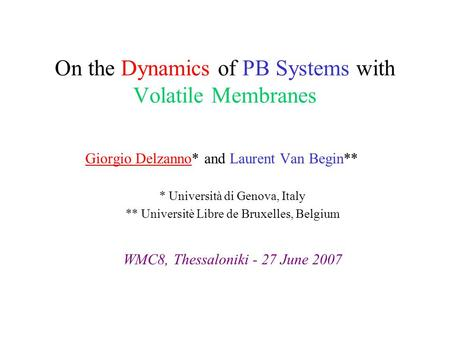 On the Dynamics of PB Systems with Volatile Membranes Giorgio Delzanno* and Laurent Van Begin** * Università di Genova, Italy ** Universitè Libre de Bruxelles,