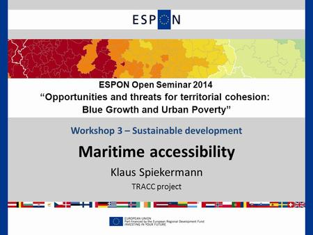 "Workshop 3 – Sustainable development Maritime accessibility Klaus Spiekermann TRACC project ESPON Open Seminar 2014 ""Opportunities and threats for territorial."