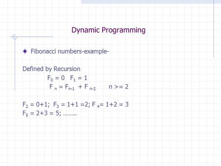 Dynamic Programming Fibonacci numbers-example- Defined by Recursion F 0 = 0 F 1 = 1 F n = F n-1 + F n-2 n >= 2 F 2 = 0+1; F 3 = 1+1 =2; F 4 = 1+2 = 3 F.