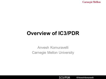 © Anvesh Komuravelli IC3/PDR Overview of IC3/PDR Anvesh Komuravelli Carnegie Mellon University.