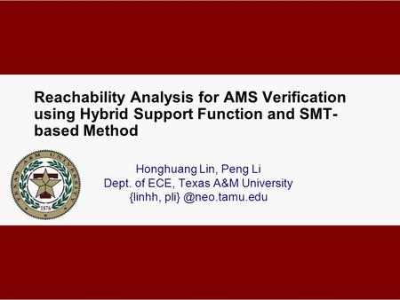 Reachability Analysis for AMS Verification using Hybrid Support Function and SMT- based Method Honghuang Lin, Peng Li Dept. of ECE, Texas A&M University.