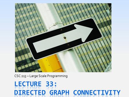 CSC 213 – Large Scale Programming. Today's Goals  Examine new properties of DirectedGraph s  What reaching & reachable mean for a Graph  How humans.